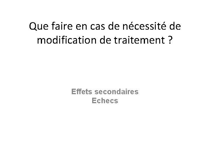 Que faire en cas de nécessité de modification de traitement ? Effets secondaires Echecs