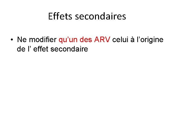 Effets secondaires • Ne modifier qu'un des ARV celui à l'origine de l' effet