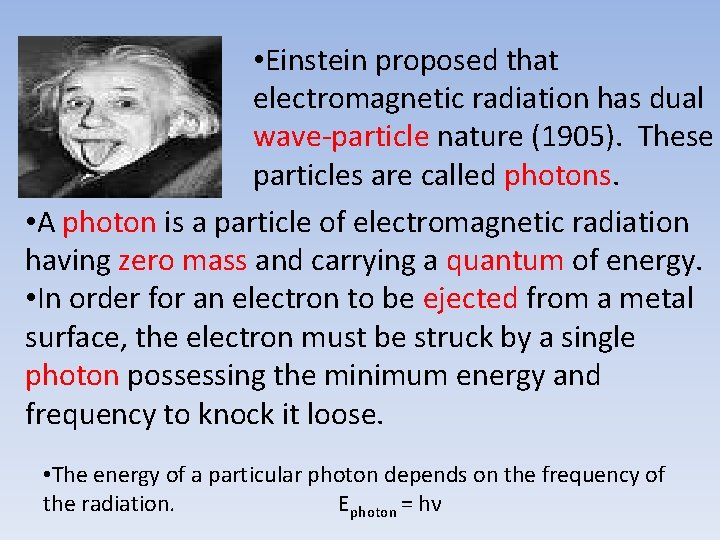• Einstein proposed that electromagnetic radiation has dual wave-particle nature (1905). These particles