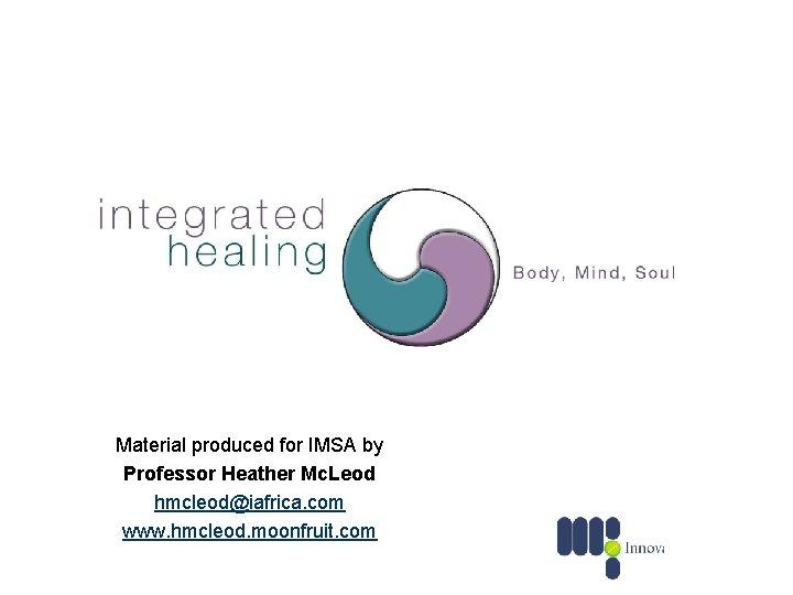 Material produced for IMSA by Professor Heather Mc. Leod hmcleod@iafrica. com www. hmcleod. moonfruit.