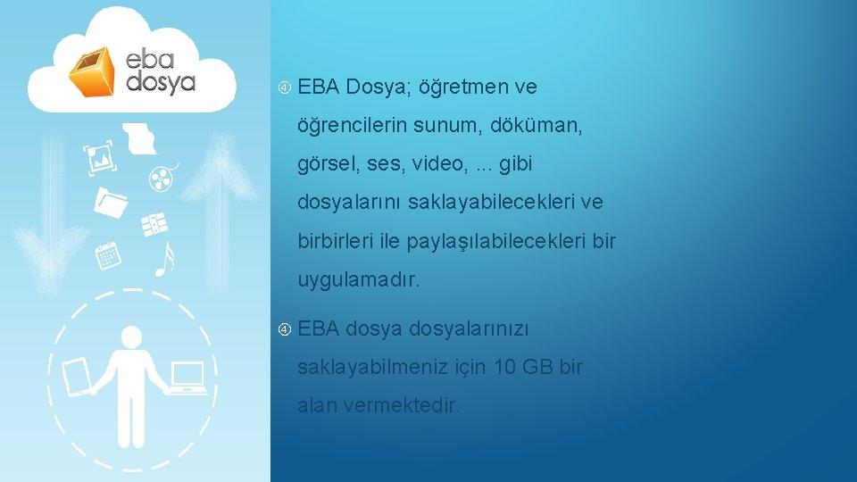 EBA Dosya; öğretmen ve öğrencilerin sunum, döküman, görsel, ses, video, . . .