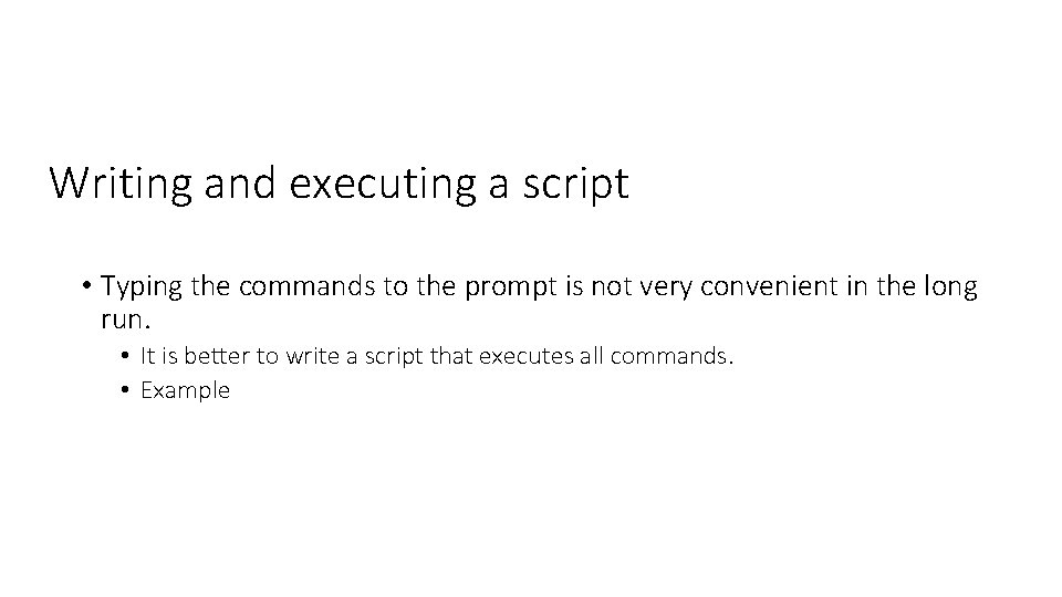 Writing and executing a script • Typing the commands to the prompt is not