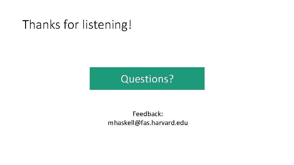Thanks for listening! Questions? Feedback: mhaskell@fas. harvard. edu