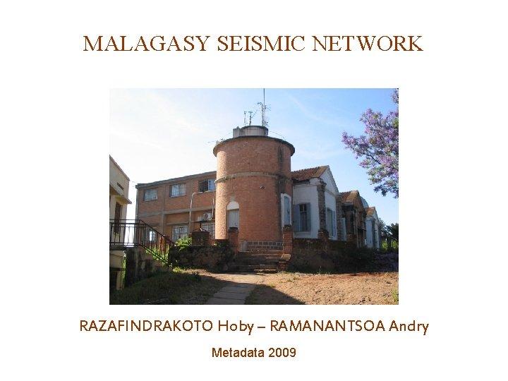 MALAGASY SEISMIC NETWORK RAZAFINDRAKOTO Hoby – RAMANANTSOA Andry Metadata 2009
