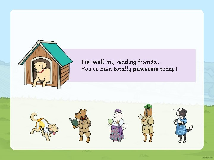 Fur-well my reading friends… You've been totally pawsome today!