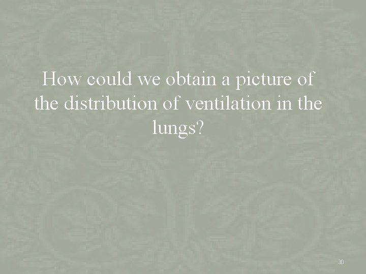 How could we obtain a picture of the distribution of ventilation in the lungs?