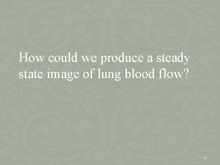 How could we produce a steady state image of lung blood flow? 34
