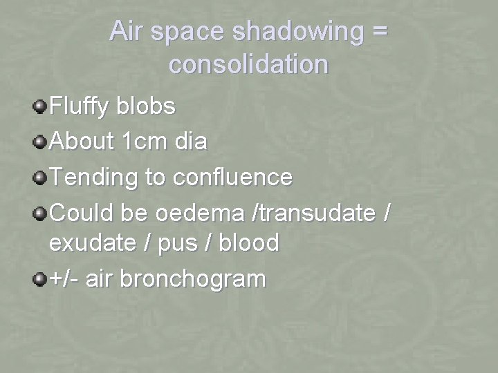 Air space shadowing = consolidation Fluffy blobs About 1 cm dia Tending to confluence