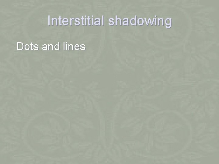 Interstitial shadowing Dots and lines