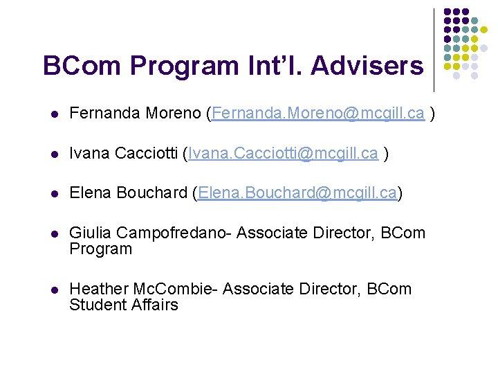 BCom Program Int'l. Advisers l Fernanda Moreno (Fernanda. Moreno@mcgill. ca ) l Ivana Cacciotti