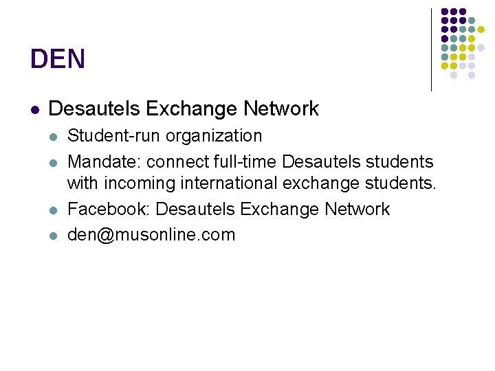 DEN l Desautels Exchange Network l l Student-run organization Mandate: connect full-time Desautels students