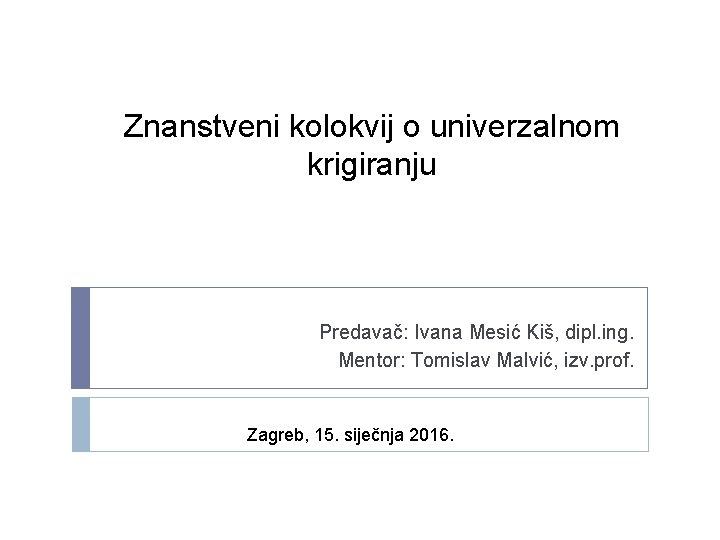 Znanstveni kolokvij o univerzalnom krigiranju Predavač: Ivana Mesić Kiš, dipl. ing. Mentor: Tomislav Malvić,