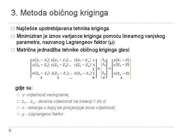 3. Metoda običnog kriginga Najčešće upotrebljavana tehnika kriginga � Minimiziran je iznos varijance kriginga