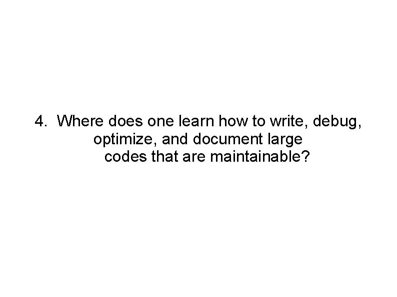 4. Where does one learn how to write, debug, optimize, and document large codes