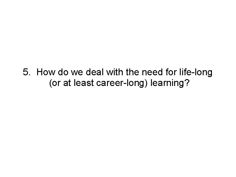 5. How do we deal with the need for life-long (or at least career-long)