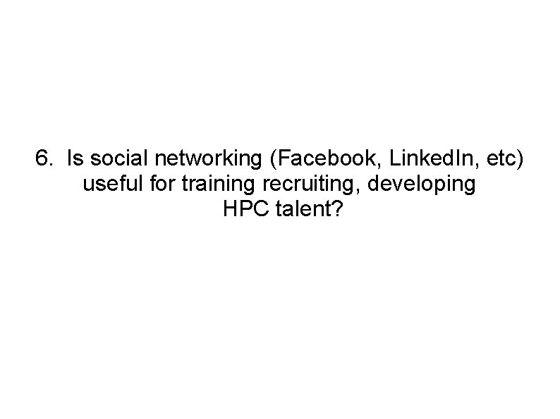 6. Is social networking (Facebook, Linked. In, etc) useful for training recruiting, developing HPC