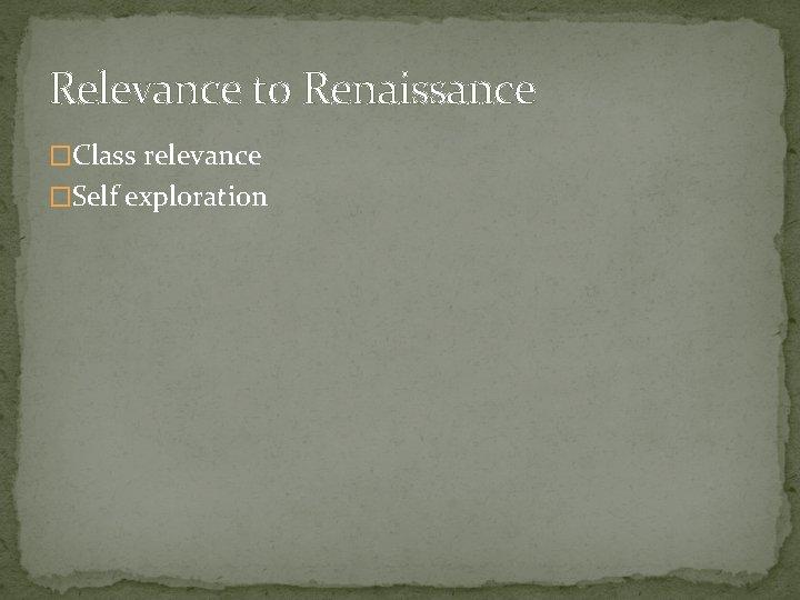 Relevance to Renaissance �Class relevance �Self exploration