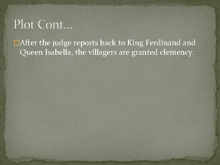 Plot Cont… �After the judge reports back to King Ferdinand Queen Isabella, the villagers