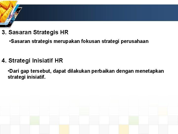 3. Sasaran Strategis HR • Sasaran strategis merupakan fokusan strategi perusahaan 4. Strategi Inisiatif