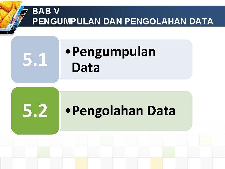 BAB V PENGUMPULAN DAN PENGOLAHAN DATA 5. 1 • Pengumpulan Data 5. 2 •