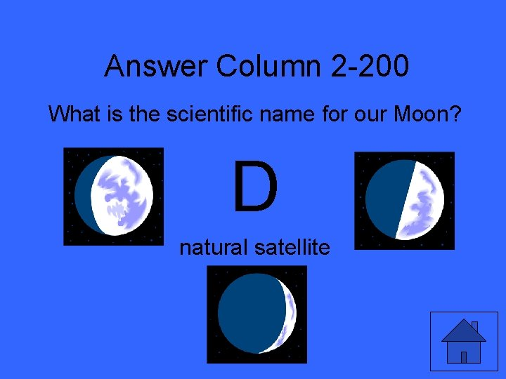 Answer Column 2 -200 What is the scientific name for our Moon? D natural