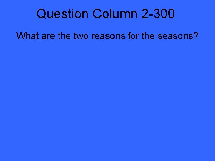 Question Column 2 -300 What are the two reasons for the seasons?