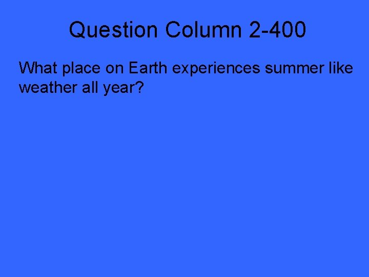Question Column 2 -400 What place on Earth experiences summer like weather all year?