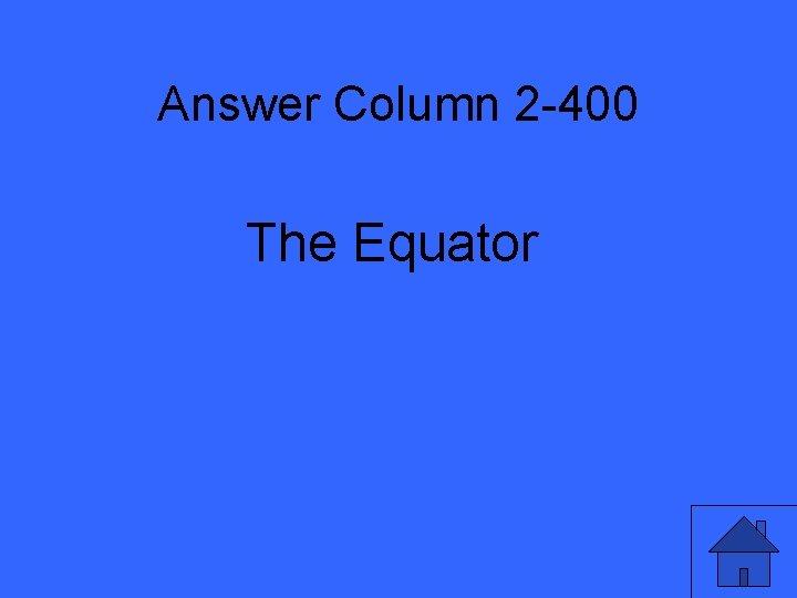 Answer Column 2 -400 The Equator