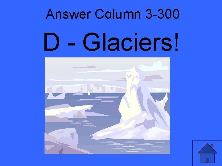 Answer Column 3 -300 D - Glaciers!