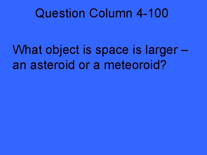 Question Column 4 -100 What object is space is larger – an asteroid or