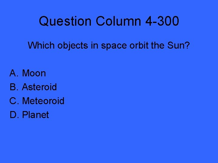 Question Column 4 -300 Which objects in space orbit the Sun? A. Moon B.