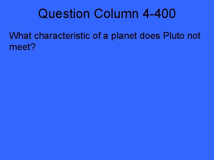 Question Column 4 -400 What characteristic of a planet does Pluto not meet?