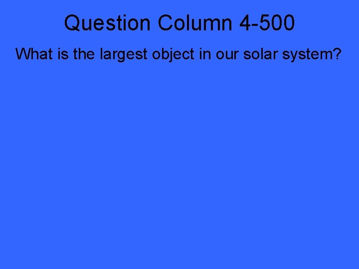 Question Column 4 -500 What is the largest object in our solar system?