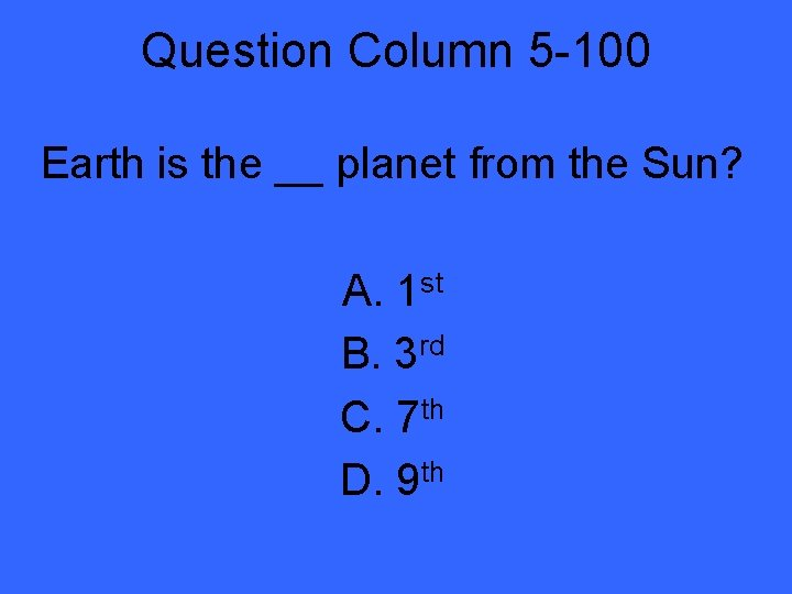 Question Column 5 -100 Earth is the __ planet from the Sun? A. 1
