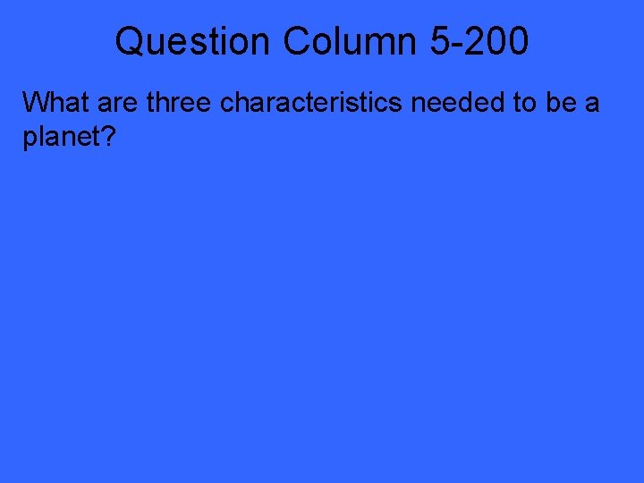 Question Column 5 -200 What are three characteristics needed to be a planet?
