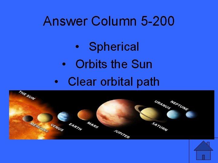 Answer Column 5 -200 • Spherical • Orbits the Sun • Clear orbital path