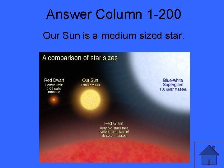 Answer Column 1 -200 Our Sun is a medium sized star.