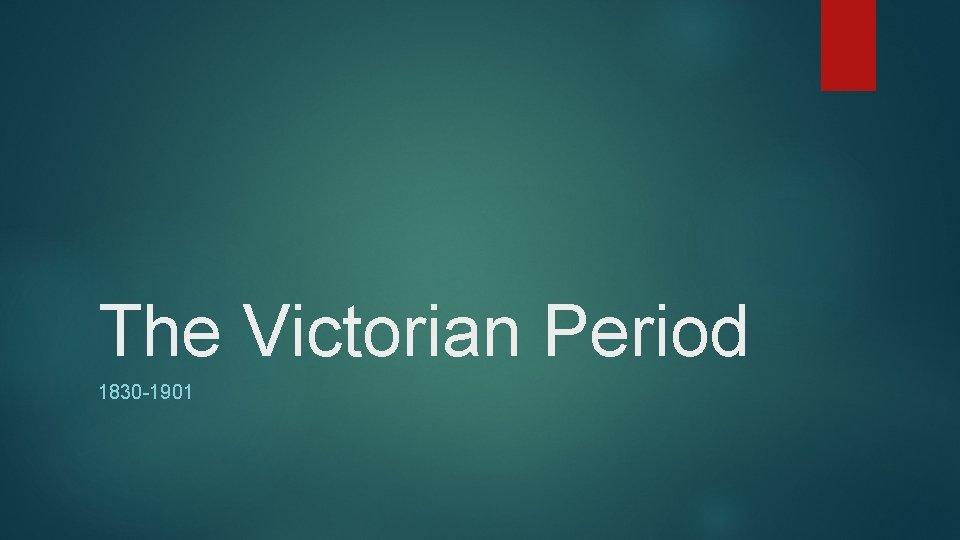 The Victorian Period 1830 -1901