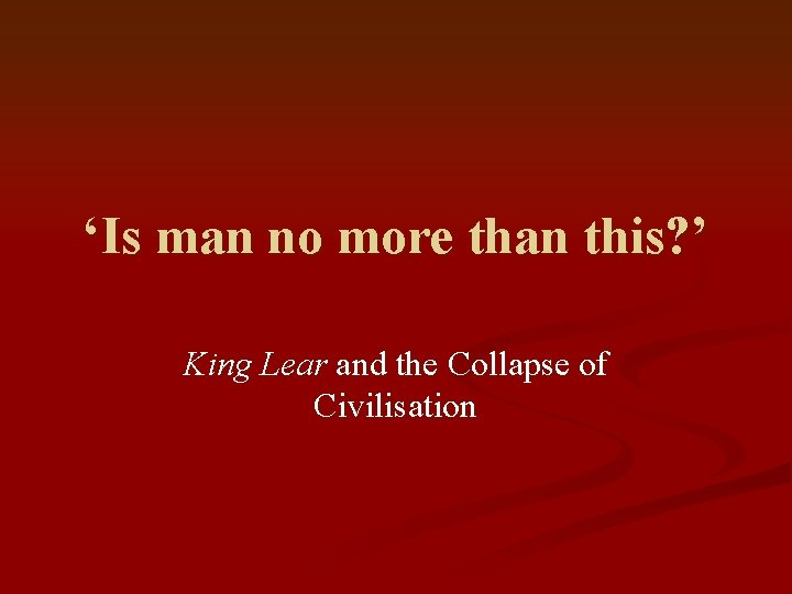 'Is man no more than this? ' King Lear and the Collapse of Civilisation