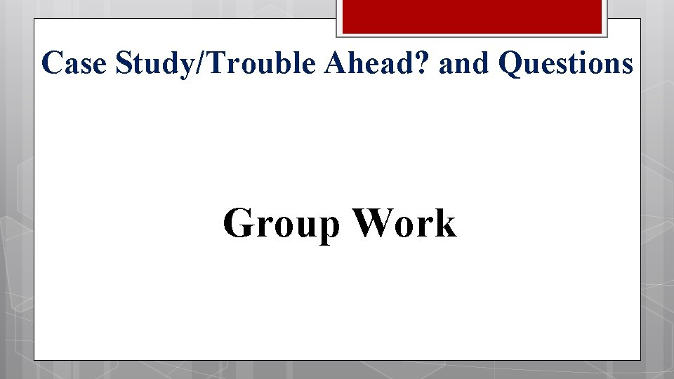 Case Study/Trouble Ahead? and Questions Group Work