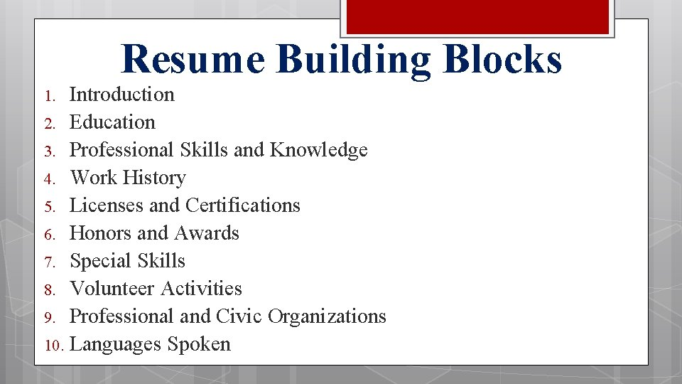 Resume Building Blocks Introduction 2. Education 3. Professional Skills and Knowledge 4. Work History