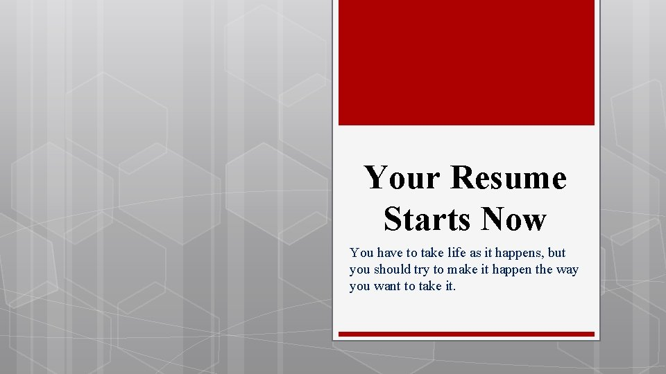 Your Resume Starts Now You have to take life as it happens, but you