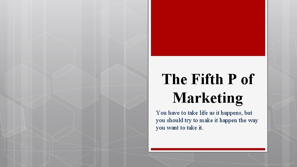 The Fifth P of Marketing You have to take life as it happens, but