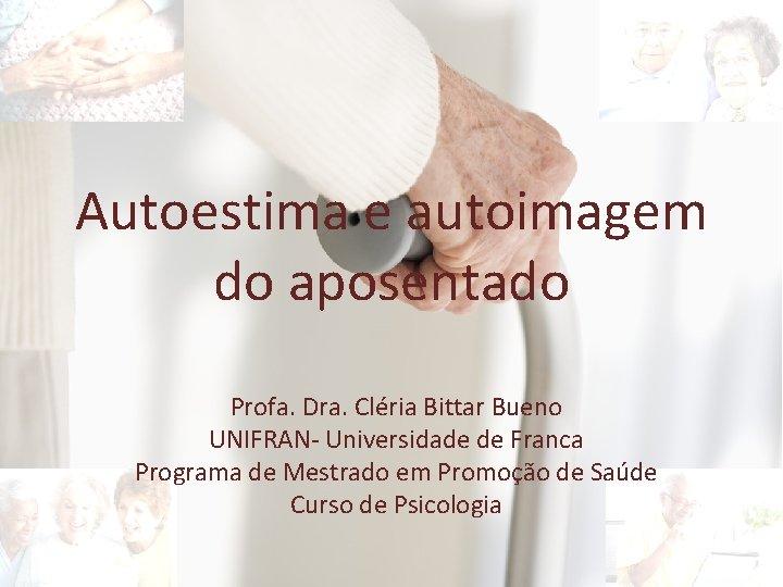 Autoestima e autoimagem do aposentado Profa. Dra. Cléria Bittar Bueno UNIFRAN- Universidade de Franca
