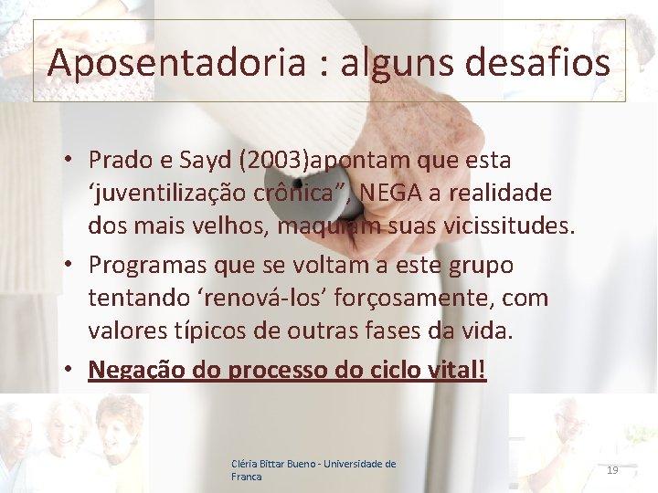 """Aposentadoria : alguns desafios • Prado e Sayd (2003)apontam que esta 'juventilização crônica"""", NEGA"""
