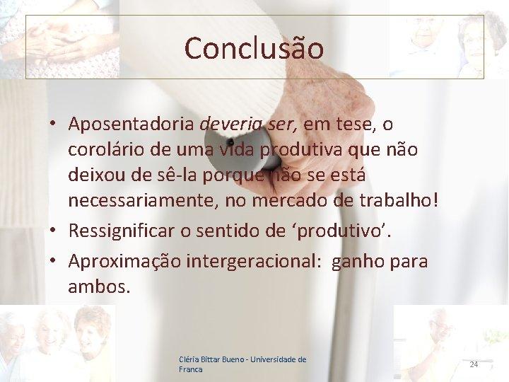 Conclusão • Aposentadoria deveria ser, em tese, o corolário de uma vida produtiva que