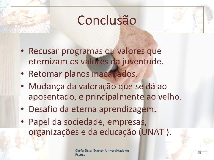 Conclusão • Recusar programas ou valores que eternizam os valores da juventude. • Retomar