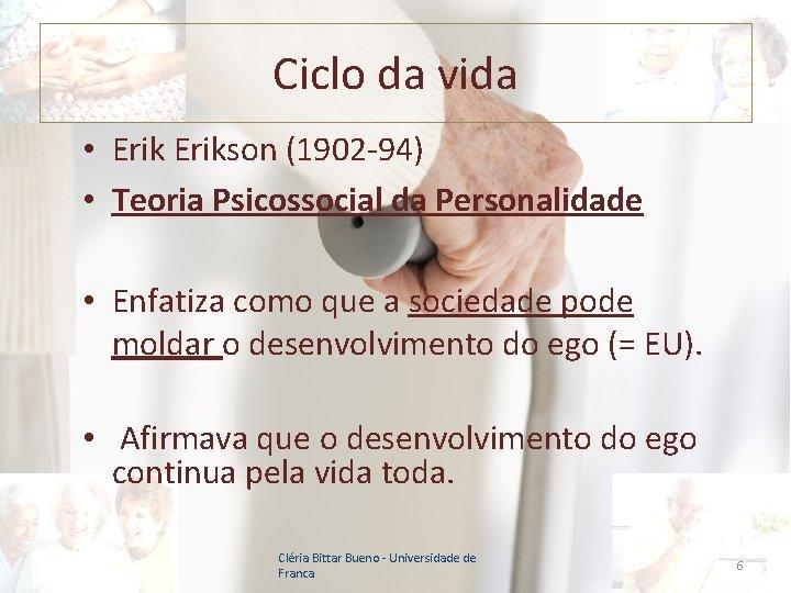 Ciclo da vida • Erikson (1902 -94) • Teoria Psicossocial da Personalidade • Enfatiza