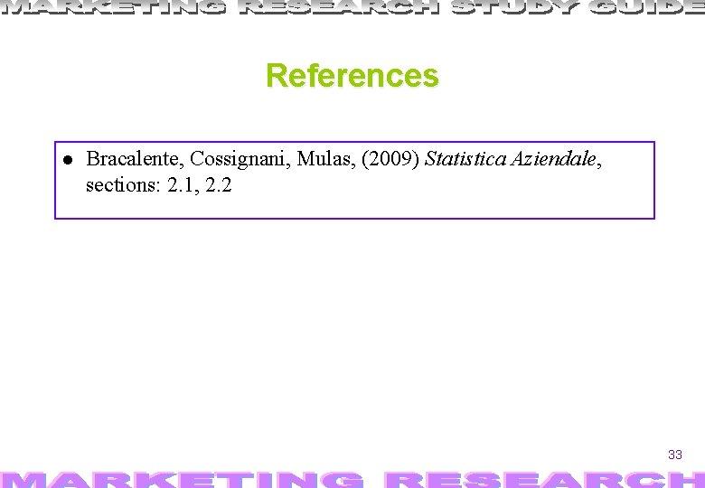References Bracalente, Cossignani, Mulas, (2009) Statistica Aziendale, sections: 2. 1, 2. 2 33