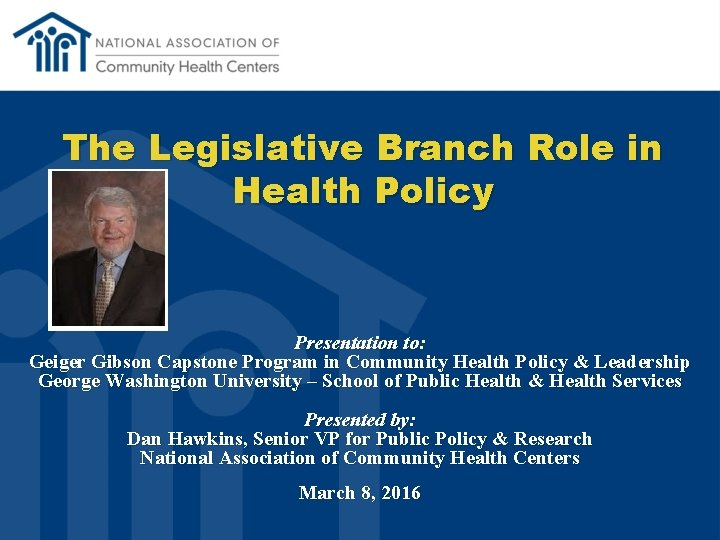 The Legislative Branch Role in Health Policy Presentation to: Geiger Gibson Capstone Program in
